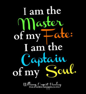 am the master of my fate: I am the captain of my soul. ~William ...