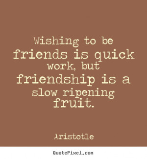 Wishing to be friends is quick work, but friendship is a slow ripening ...