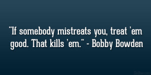 "... mistreats you, treat 'em good. That kills 'em."" – Bobby Bowden"