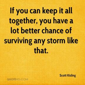 Scott Kisling - If you can keep it all together, you have a lot better ...
