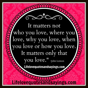 matters not who you love, where you love, why you love, when you love ...