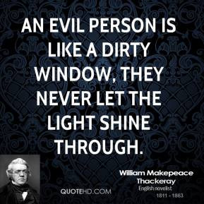 An evil person is like a dirty window, they never let the light shine ...