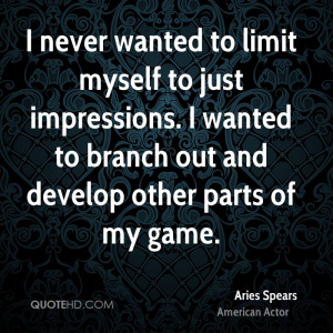 never wanted to limit myself to just impressions. I wanted to branch ...