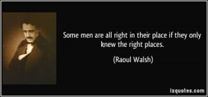 ... right in their place if they only knew the right places. - Raoul Walsh