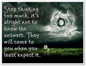 Stop Thinking Too Much, It's Alright Not To Know The Answers: Quote ...