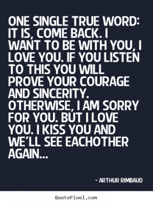 Quotes about love - One single true word: it is, come back. i want..