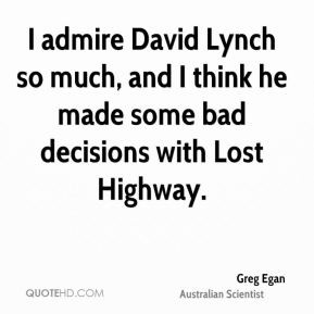 Greg Egan - I admire David Lynch so much, and I think he made some bad ...