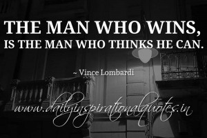 ... , is the man who thinks he can. ~ Vince Lombardi ( Inspiring Quotes