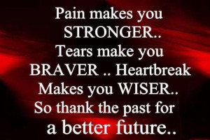 Pain Makes You Stronger, Tears Make You Braver, Heartbreak Makes You ...