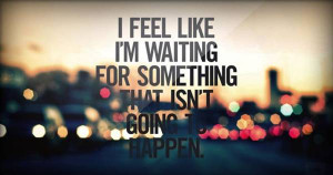 feel like that i am waiting for something that isn't going to ...