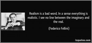 Realism is a bad word. In a sense everything is realistic. I see no ...