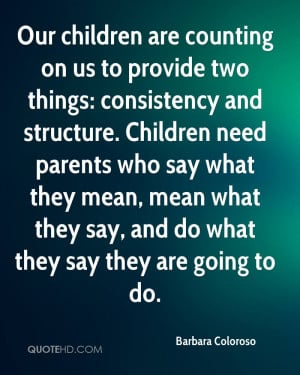 Our children are counting on us to provide two things: consistency and ...