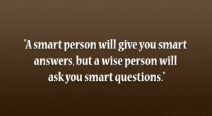 smart person will give you smart answers, but a wise person will ask ...