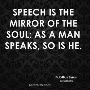 Speech is the mirror of the soul; as a man speaks, so is he.