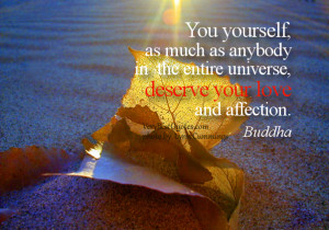 ... in the entire universe, deserve your love and affection. Buddha