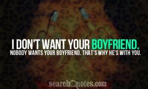 don't want your boyfriend. Nobody wants your boyfriend. That's why ...