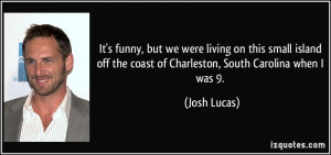 ... off the coast of Charleston, South Carolina when I was 9. - Josh Lucas