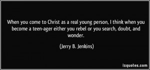 ... teen-ager either you rebel or you search, doubt, and wonder. - Jerry B