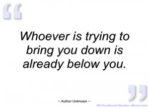 whoever is trying to bring you down is author unknown