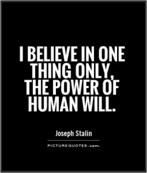 believe in one thing only, the power of human will.