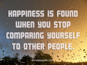 Happiness Quote: Happiness is found when you stop comparing yourself ...