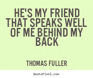 Quote about friendship - He's my friend that speaks well of me behind ...