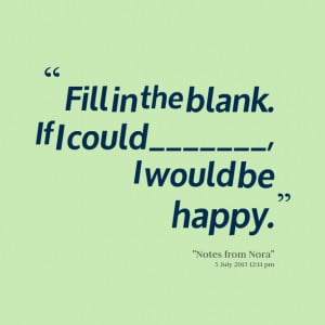 Quotes Picture: fill in the blank if i could , i would be happy