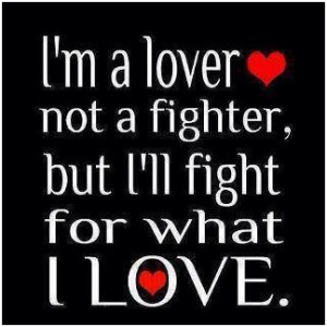 Im a lover, not a fighter, but Ill fight for what I love. unknown