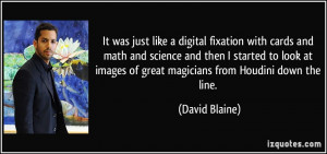 ... images of great magicians from Houdini down the line. - David Blaine