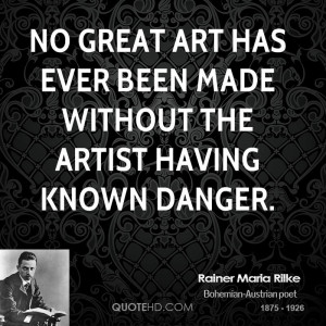 No great art has ever been made without the artist having known danger ...