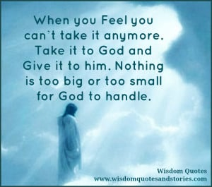 When you feel you can't take it anymore. Take it to God and give it ...