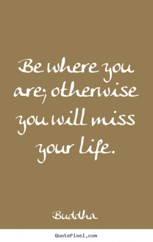 Buddha image quotes - Be where you are; otherwise you will miss your ...