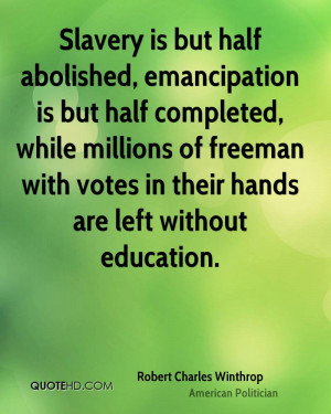 Slavery is but half abolished, emancipation is but half completed ...