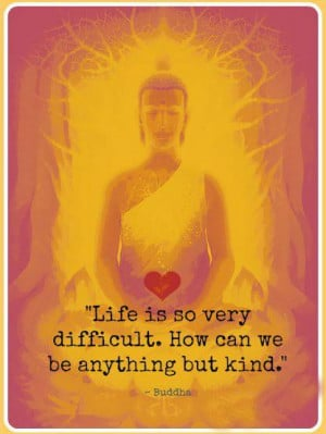 Life is so very difficult. How can we be anything but kind.