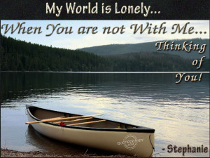 my world is lonely when you are not with me thinking of you stephanie