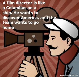 film director is like a Columbus on a ship. He wants to discover ...