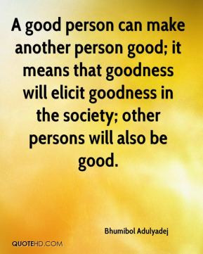 Bhumibol Adulyadej - A good person can make another person good; it ...