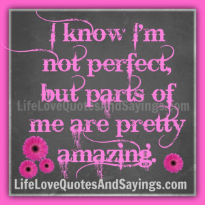 know I am not perfect, but parts of me are pretty amazing.