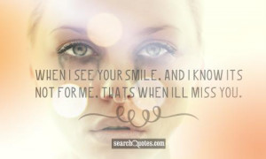 When I see your smile, and I know its not for me, thats when Ill miss ...