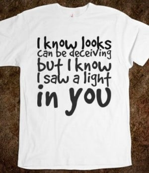know looks can be deceiving but I know saw a light in you, Custom T ...