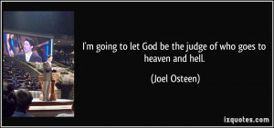 ... to let God be the judge of who goes to heaven and hell. - Joel Osteen