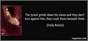The tyrant grinds down his slaves and they don't turn against him ...