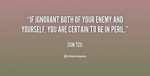 If ignorant both of your enemy and yourself, you are certain to be in ...
