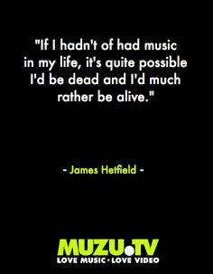If I hadn't had music in my life, it's quite possible I'd be dead and ...