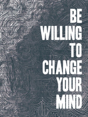 be willing to change your mind