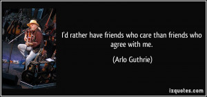 rather have friends who care than friends who agree with me ...
