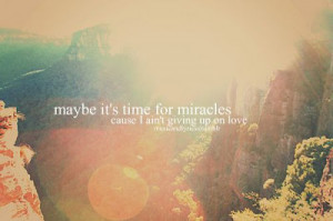 Maybe it's time for miracles cause I ain't giving up on love.