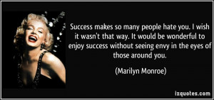 Success makes so many people hate you. I wish it wasn't that way. It ...