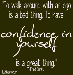 ... An Ego Is Bad Thing, To Have Confidence In Yourself Is A Great Thing