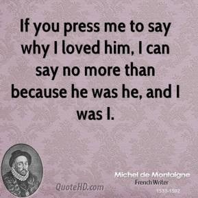 If you press me to say why I loved him, I can say no more than because ...